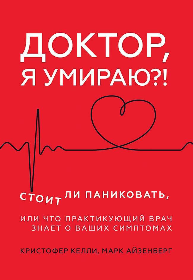 Доктор, я умираю?! Стоит ли паниковать, или Что практикующий врач знает о ваших симптомах ISBN 978-5-4461-1229-6