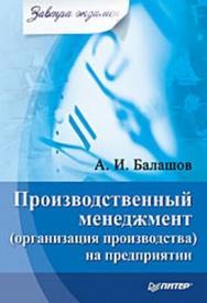 Производственный менеджмент (организация производства) на предприятии. Завтра экзамен ISBN 978-5-49807-199-2