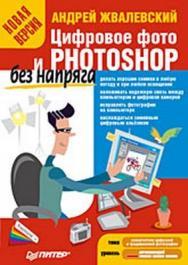 Цифровое фото и Photoshop без напряга. Новая версия ISBN 978-5-388-00122-1