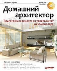 Домашний архитектор. Подготовка к ремонту и строительству на компьютере ISBN 978-5-388-00181-8