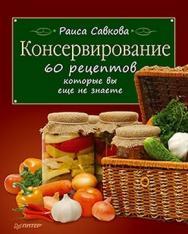 Консервирование. 60 рецептов, которые вы еще не знаете ISBN 978-5-459-00521-9