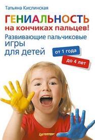 Гениальность на кончиках пальцев! Развивающие пальчиковые игры для детей от 1 года до 4 лет ISBN 978-5-459-00765-7
