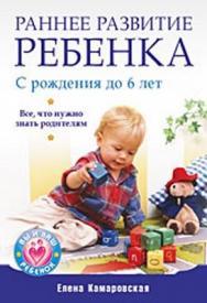 Раннее развитие ребенка с рождения до 6 лет. Все, что нужно знать родителям ISBN 978-5-49807-136-7