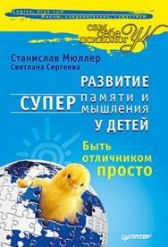Развитие суперпамяти и супермышления у детей. Быть отличником просто! ISBN 978-5-49807-479-5