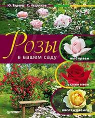 Розы в вашем саду. Выбираем, ухаживаем, наслаждаемся ISBN 978-5-49807-691-1