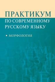 Практикум по современному русскому языку: Морфология ISBN 978-5-7567-0592-8