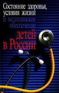Состояние здоровья, условия жизни и медицинское обеспечение детей в России ISBN 978-5-9292-0172-1_1