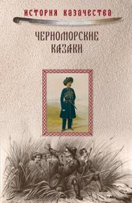 Черноморские казаки. Черноморские казаки в их гражданском и военном быту ISBN 978-5-9533-3672-7