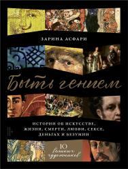 Быть гением: Истории об искусстве, жизни, смерти, любви, сексе, деньгах и безумии ISBN 978-5-9614-3011-0