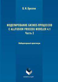 Моделирование бизнес-процессов с AllFusion Process Modeler 4.1 : Лабораторный практикум. Часть 2.  Практикум ISBN 978-5-9765-3052-2