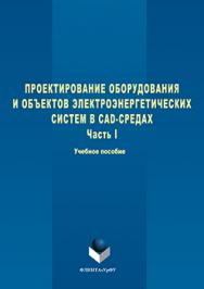 Проектирование оборудования и объектов электроэнергетических систем в CAD-средах   В 2 ч. Ч. 1.  Учебное пособие ISBN 978-5-9765-3098-0