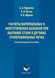 Расчеты материальных и энергетических балансов при выплавке стали в дуговых сталеплавильных печах  : учебно- методическое пособие ISBN 978-5-9765-3104-8