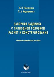 Запорная задвижка с приводной головкой. Расчет и конструирование  : учебно- методическое пособие ISBN 978-5-9765-3215-1