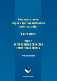 Физическая химия: теория и практика выполнения расчетных работ : в 2 ч. ч. 1 : Экстенсивные свойства гомогенных систем.  Учебное пособие ISBN 978-5-9765-3245-8