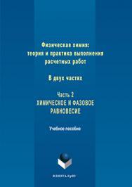 Физическая химия: теория и практика выполнения расчетных работ : в 2 ч. ч. 2 : химическое и фазовое равновесие.  Учебное пособие ISBN 978-5-9765-3246-5