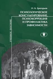 Психологическое консультирование, психокоррекция и профилактика зависимости: учебное пособие. ISBN 978-5-98238-026-5
