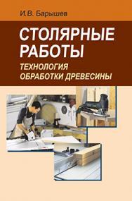 Столярные работы. Технология обработки древесины : учеб. пособие ISBN 978-985-06-2301-0