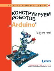Конструируем роботов на ArduinoR?. Да будет свет! [Электронный ресурс] - (РОБОФИШКИ) ISBN 978-5-00101-547-5