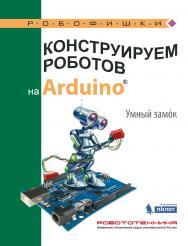 Конструируем роботов на ArduinoR?. Умный замoк [Электронный ресурс]. — Эл. издание —(РОБОФИШКИ) ISBN 978-5-00101-576-5