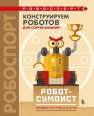 Конструируем роботов для соревнований. Робот-сумоист [Электронный ресурс]. — Эл. издание — (РОБОСПОРТ) ISBN 978-5-00101-597-0