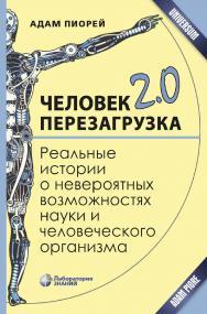 Человек 2.0. Перезагрузка. Реальные истории о невероятных возможностях науки и человеческого организма [Электронный ресурс] / пер. с англ. А. Капанадзе. —Эл. издание — (Universum) ISBN 978-5-00101-641-0