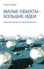 Малые объекты — большие идеи. Широкий взгляд на нанотехнологии. — 4-е изд., электрон. ISBN 978-5-00101-705-9