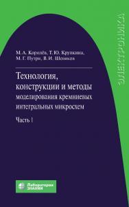 Технология, конструкции и методы моделирования кремниевых интегральных микросхем : в 2 ч. Ч. 1 : Технологические процессы изготовления кремниевых интегральных схем и их моделирование. — 4-е издание, электрон. ISBN 978-5-00101-814-8
