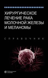 Хирургическое лечение рака молочной железы и меланомы / пер. с англ.— 3-е изд., электрон. ISBN 978-5-00101-833-9