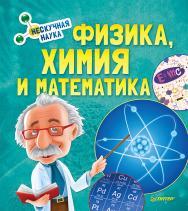 Физика, Химия и Математика. Нескучная наука ISBN 978-5-00116-043-4