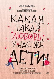 Какая такая любовь, у нас же дети! Как сохранить любовь в паре после рождения ребенка ISBN 978-5-00116-408-1