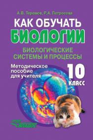 Как обучать биологии: Биологические системы и процессы. 10 класс.  Методическое пособие для учителя. ISBN 978-5-00136-160-2