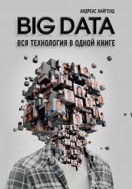 BIG DATA. Вся технология в одной книге / Андреас Вайгенд ; [пер. с англ. С. Богданова]. — (Top Business Awards) ISBN 978-5-04-094117-9