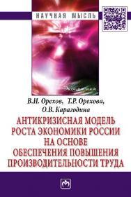 Антикризисная модель роста экономики России на основе обеспечения повышения производительности труда ISBN 978-5-16-009552-3