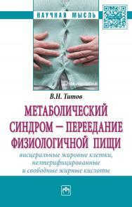 Метаболический синдром — переедание физиологичной пищи. Висцеральные жировые клетки, неэтерифицированные и свободные жирные кислоты (филогенез, патогенез, диагностика, профилактика) : монография. — (Научная мысль) ISBN 978-5-16-104932-7