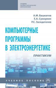 Компьютерные программы в электроэнергетике: практикум : учебное пособие. — (Среднее профессиональное образование) ISBN 978-5-16-108136-5