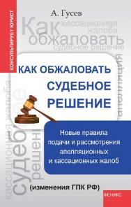 Как обжаловать судебное решение: новые правила подачи и рассмотрения апелляционных и кассационные жалоб (изменения ГПК РФ) ISBN 978-5-222-21206-6