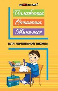 Изложения, сочинения, мини-эссе для начальной школы ISBN 978-5-222-21573-9