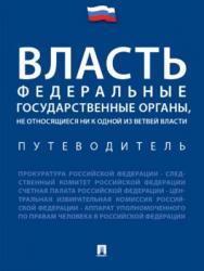 Власть. Федеральные государственные органы, не относящиеся ни к одной из ветвей власти. Путеводитель ISBN 978-5-392-24169-9