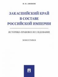 Закаспийский край в составе Российской империи (историко-правовое исследование) ISBN 978-5-392-24182-8