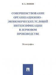 Совершенствование организационно-экономических условий интенсификации в зерновом производстве ISBN 978-5-392-25299-2