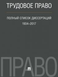 Трудовое право. Полный список диссертаций. 1934–2017 ISBN 978-5-392-25351-7