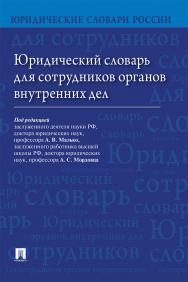 Юридический словарь для сотрудников органов внутренних дел ISBN 978-5-392-28164-0