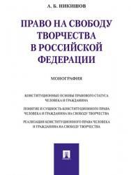 Право на свободу творчества в Российской Федерации : монография ISBN 978-5-392-28169-5