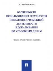 Особенности использования результатов оперативно-розыскной деятельности в доказывании по уголовным делам : учебно-практическое пособие ISBN 978-5-392-28772-7