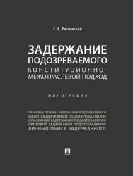 Задержание подозреваемого: конституционно-межотраслевой подход : монография ISBN 978-5-392-28820-5