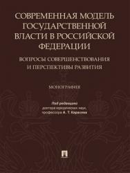 Современная модель государственной власти в Российской Федерации. Вопросы совершенствования и перспективы развития : монография ISBN 978-5-392-29207-3