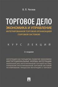 Торговое дело. Экономика и управление интегрированной торговой организацией (торговой системой) : курс лекций. — 2-е изд., перераб. и доп. ISBN 978-5-392-29917-1