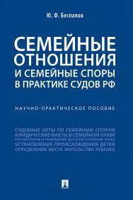 Семейные отношения и семейные споры в практике судов РФ : научно-практическое пособие ISBN 978-5-392-31014-2