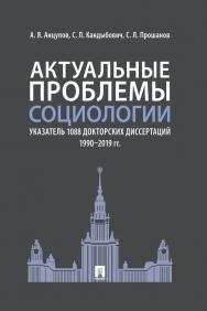Актуальные проблемы социологии. Указатель 1088 докторских диссертаций (1990–2019 гг.) ISBN 978-5-392-31472-0
