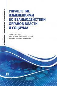 Управление изменениями во взаимодействии органов власти и социума : учебное пособие для системы подготовки кадров государственного управления ISBN 978-5-392-31479-9